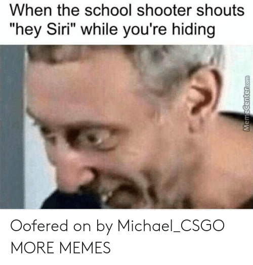 "Dank, Memes, and School: When the school shooter shouts  ""hey Siri"" while you're hiding Oofered on by Michael_CSGO MORE MEMES"
