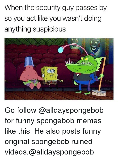 Memes, 🤖, and Originals: When the security guy passes by  so you act like you wasn't doing  anything suspicious Go follow @alldayspongebob for funny spongebob memes like this. He also posts funny original spongebob ruined videos.@alldayspongebob