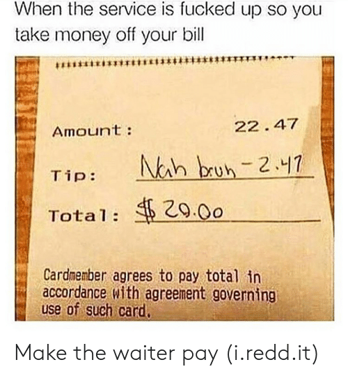 Money, Car, and Total: When the service is fucked up so you  take money off your bill  Amoun't:  22. 47  29.0o  Total:  Cardmenber agrees to pay total in  accordance with agreement governing  use of such car Make the waiter pay (i.redd.it)