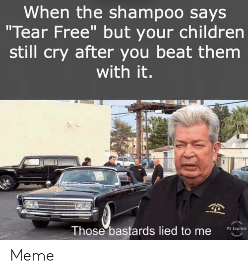 """Children, Meme, and Express: When the shampoo says  """"Tear Free"""" but your children  still cry after you beat them  with it.  Those bastards lied to me  PS Express Meme"""