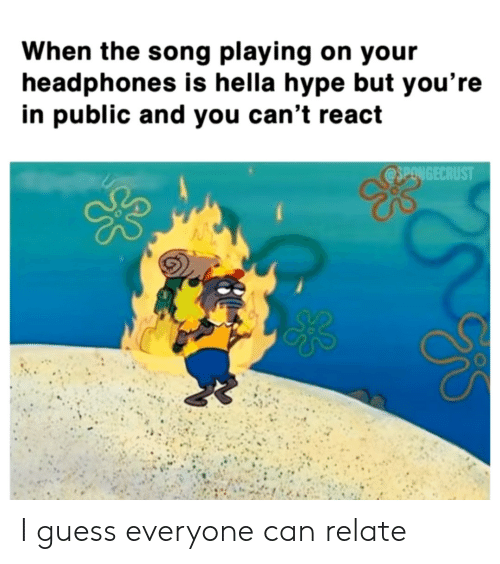 Can Relate: When the song playing on your  headphones is hella hype but you're  in public and you can't react  @SPONGECRUST I guess everyone can relate