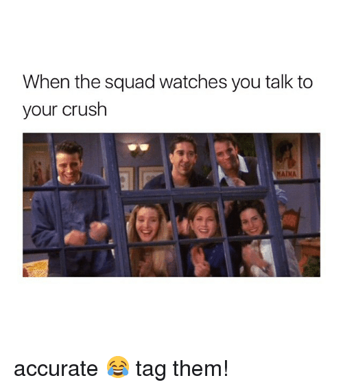 Crush, Squad, and Watches: When the squad watches you talk to  your crush  MAINA accurate 😂 tag them!