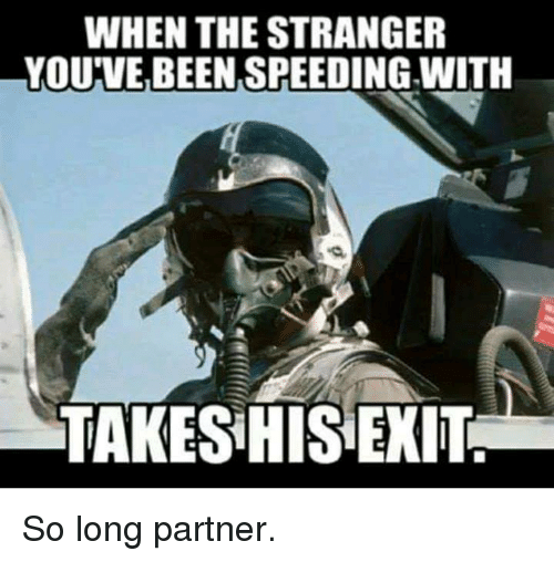 Dank, Been, and 🤖: WHEN THE STRANGER  YOU'VE BEEN SPEEDING WITH  TAKES HIS EXIT So long partner.
