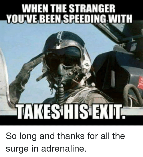 All The, Been, and The Stranger: WHEN THE STRANGER  YOU'VE BEEN SPEEDING WITH  TAKES HIS EXIT So long and thanks for all the surge in adrenaline.