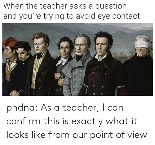 Teacher, Tumblr, and Blog: When the teacher asks a question  and you're trying to avoid eye contact phdna:  As a teacher, I can confirm this is exactlywhat it looks like from our point of view