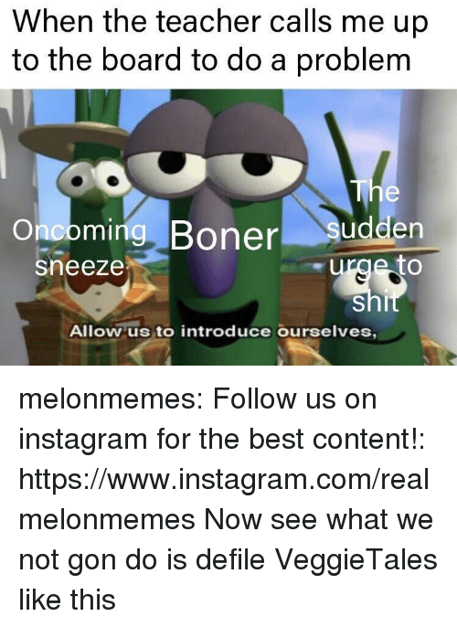 Boner, Instagram, and Teacher: When the teacher calls me up  to the board to do a problem  Onooming, Boner sudden  sneeze  Allow us to introduce ourselves melonmemes:  Follow us on instagram for the best content!: https://www.instagram.com/realmelonmemes  Now see what we not gon do is defile VeggieTales like this