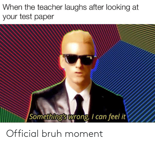 Bruh, Reddit, and Teacher: When the teacher laughs after looking at  your test paper  Something's wrong, I can feel it Official bruh moment
