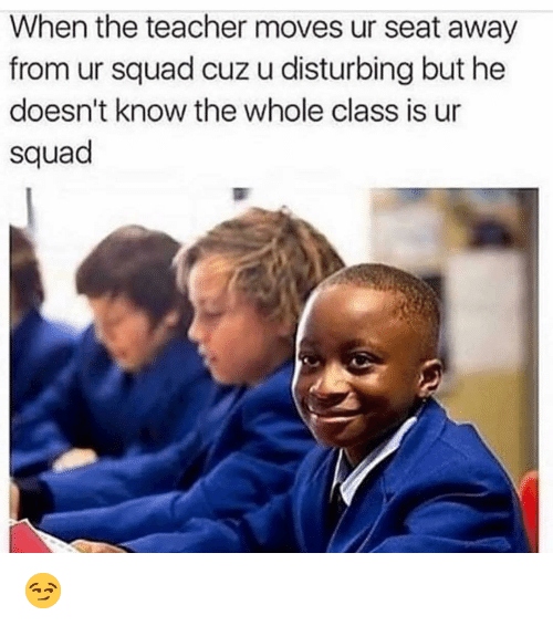 Funny, Squad, and Teacher: When the teacher moves ur seat away  from ur squad cuz u disturbing but he  doesn't know the whole class is ur  squad 😏
