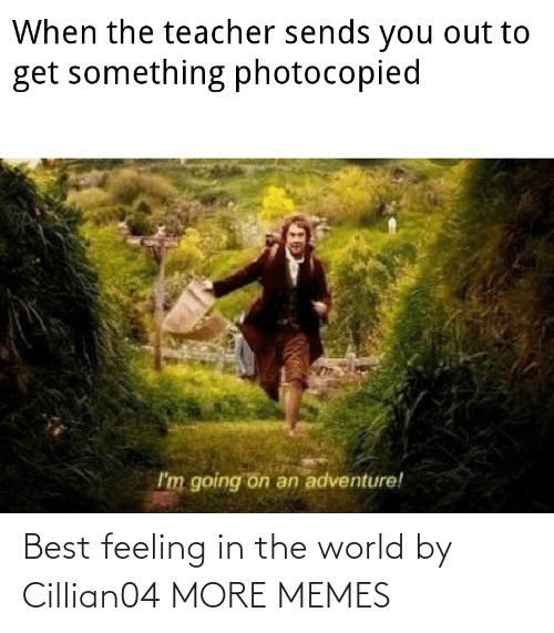 Dank, Memes, and Target: When the teacher sends you out to  get something photocopied  I'm going on an adventure! Best feeling in the world by Cillian04 MORE MEMES