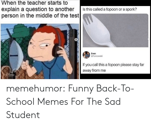 Funny, Memes, and School: When the teacher starts to  explain a question to another  person in the middle of the test  Is this called a fopoon or a spork?  Evan  @Turcowski  If you call this a fopoon please stay far  away from me memehumor:  Funny Back-To-School Memes For The Sad Student