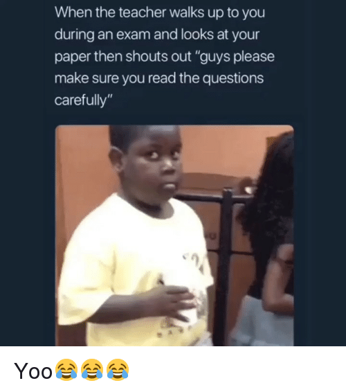 "Funny, Teacher, and Questions: When the teacher walks up to you  during an exam and looks at your  paper then shouts out ""guys please  make sure you read the questions  carefully"" Yoo😂😂😂"