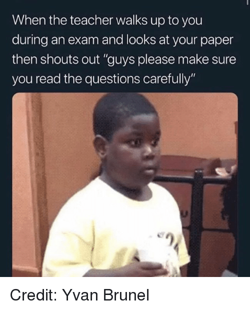 "Memes, Teacher, and 🤖: When the teacher walks up to you  during an exam and looks at your paper  then shouts out ""guys please make sure  you read the questions carefully""  e) Credit: Yvan Brunel"