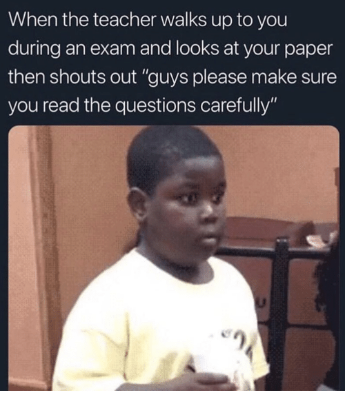 "Teacher, Questions, and Paper: When the teacher walks up to you  during an exam and looks at your paper  then shouts out ""guys please make sure  you read the questions carefully"""