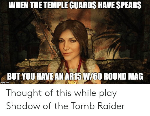 Raider: WHEN THE TEMPLE GUARDS HAVE SPEARS  BUT YOU HAVE AN AR15 W/60 ROUND MAG Thought of this while play Shadow of the Tomb Raider