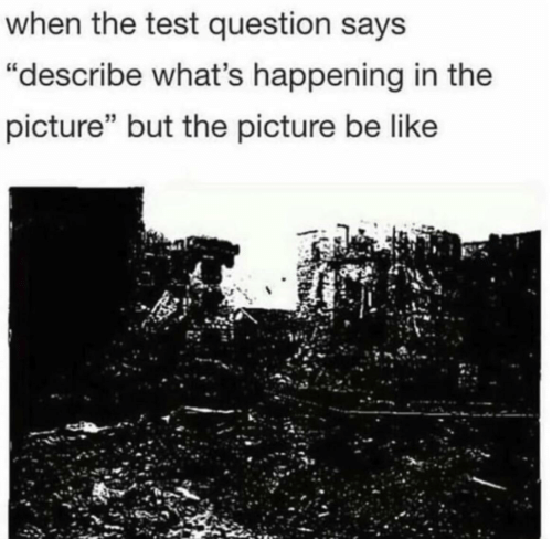 """Be Like, Test, and Picture: when the test question says  """"describe what's happening in the  picture"""" but the picture be like"""
