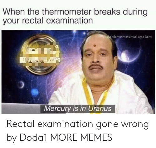 Gone Wrong: When the thermometer breaks during  your rectal examination  nkmemesmalayalam  Mercury is in Uranus Rectal examination gone wrong by Doda1 MORE MEMES