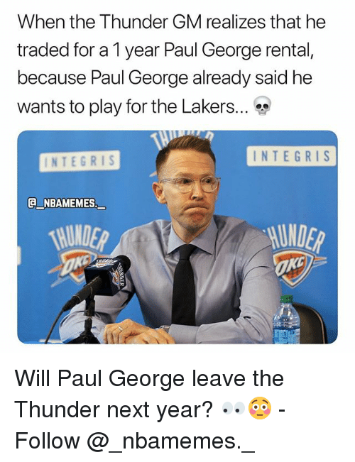 Los Angeles Lakers, Memes, and Paul George: When the Thunder GM realizes that he  traded for a 1 year Paul George rental,  because Paul George already said he  wants to play for the Lakers  INTEGRIS  INTEGRIS  @NBAMEMES.  一  UNDER Will Paul George leave the Thunder next year? 👀😳 - Follow @_nbamemes._