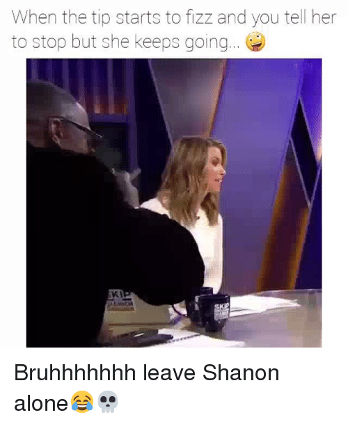 Being Alone, Funny, and Fizz: When the tip starts to fizz and you tell her  to stop but she keeps going.. Bruhhhhhhh leave Shanon alone😂💀