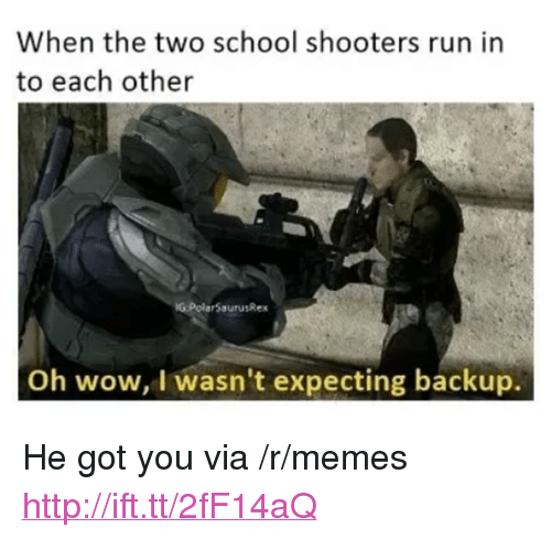 "School Shooters: When the two school shooters run in  to each other  G:PolarSaurusRex  Oh wow, I wasn't expecting backup. <p>He got you via /r/memes <a href=""http://ift.tt/2fF14aQ"">http://ift.tt/2fF14aQ</a></p>"
