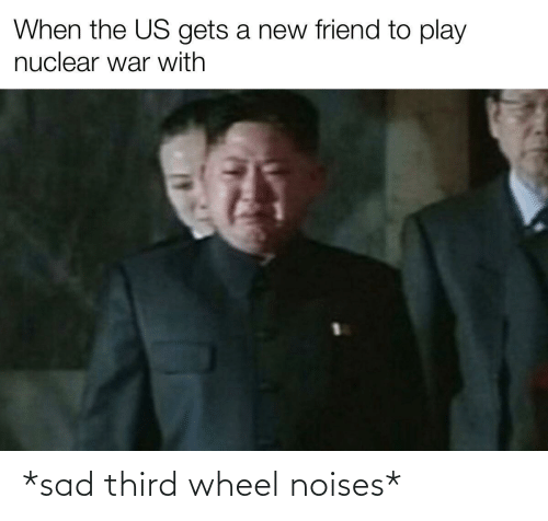 A New: When the US gets a new friend to play  nuclear war with *sad third wheel noises*
