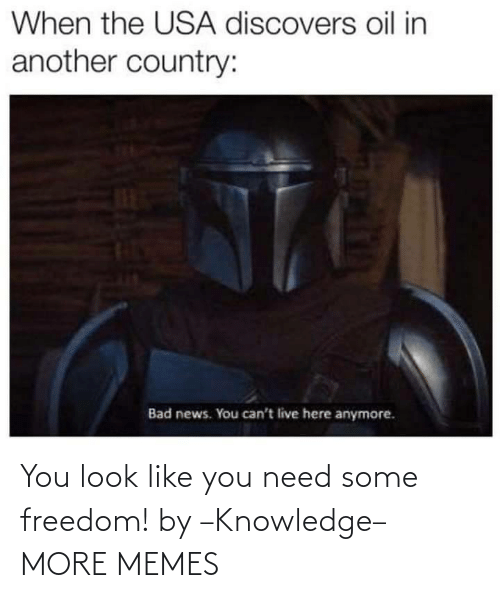 country: When the USA discovers oil in  another country:  Bad news. You can't live here anymore. You look like you need some freedom! by –Knowledge– MORE MEMES