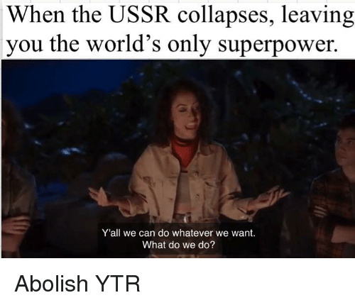 superpower: When the USSR collapses, leaving  you the world's only superpower.  Y'all we can do whatever we want.  What do we do? Abolish YTR