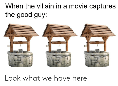 Villain: When the villain in a movie captures  the good guy Look what we have here