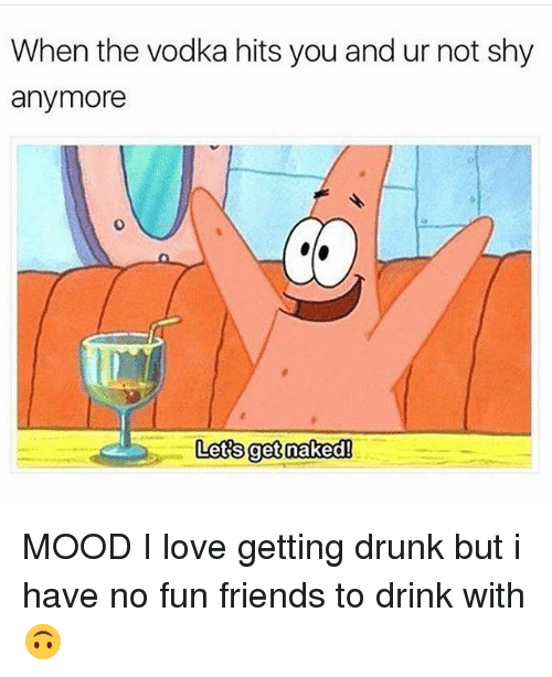 Getting Drunk: When the vodka hits you and ur not shy  anymore  0  Lets get nakedl MOOD I love getting drunk but i have no fun friends to drink with 🙃