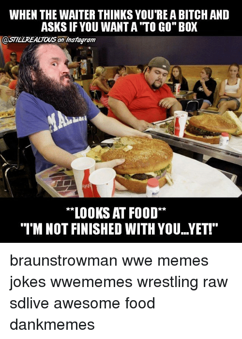 "Wwe Memes: WHEN THE WAITER THINKS YOU REA BITCH AND  ASKS IF YOU WANT A TO CO"" BOX  @SILLREALTOUS an Instag ram  LOOKS AT FOOD**  ""I'M NOT FINISHED WITH YOU..YET!"" braunstrowman wwe memes jokes wwememes wrestling raw sdlive awesome food dankmemes"