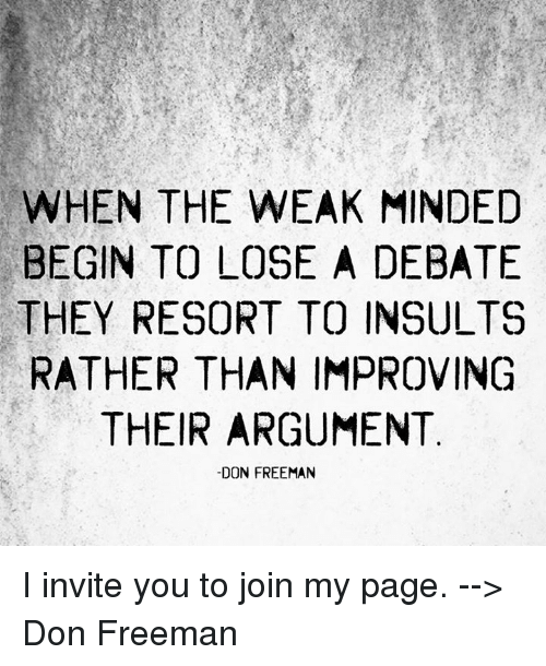 invitations: WHEN THE WEAK MINDED  BEGIN TO LOSE A DEBATE  THEY RESORT TO INSULTS  RATHER THAN IMPROVING  THEIR ARGUMENT  -DON FREEMAN I invite you to join my page. --> Don Freeman
