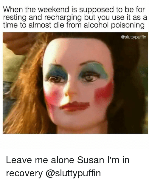 Being Alone, Alcohol, and The Weekend: When the weekend is supposed to be for  resting and recharging but you use it as a  time to almost die from alcohol poisoning  @sluttypuffin Leave me alone Susan I'm in recovery @sluttypuffin