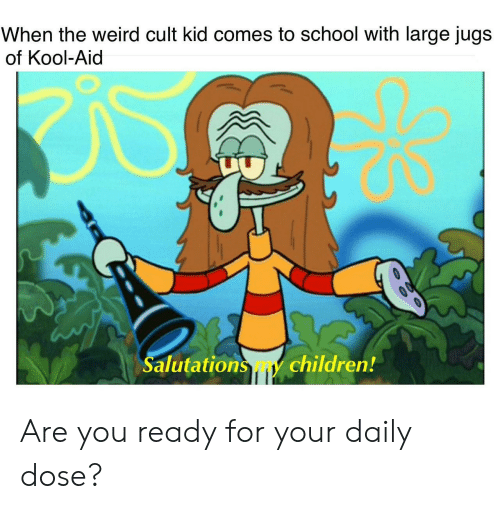 salutations: When the weird cult kid comes to school with large jugs  of Kool-Aid  Salutations my children! Are you ready for your daily dose?