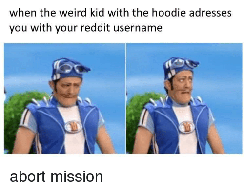 Abort: when the weird kid with the hoodie adresses  you with your reddit username abort mission
