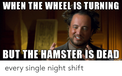 night shift: WHEN THE WHEEL IS TURNING  BUT THE HAMSTER IS DEAD  made on imgur every single night shift