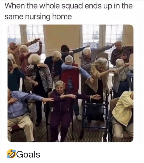 When The Whole Squad: When the whole squad ends up in the  same nursing home 🤣Goals