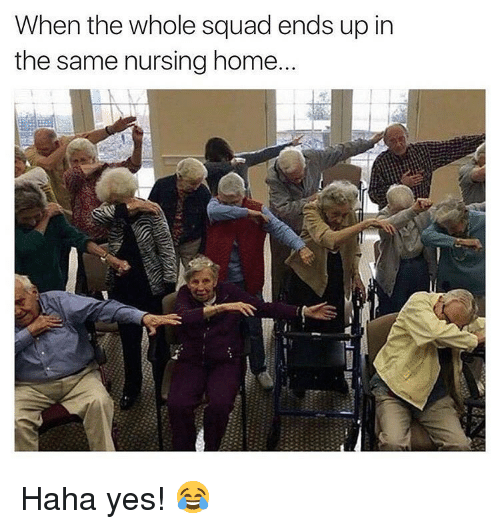 When The Whole Squad: When the whole squad ends up in  the same nursing home Haha yes! 😂