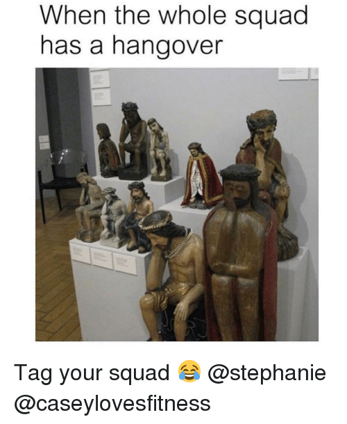 Memes, Squad, and Hangover: When the whole squad  has a hangover Tag your squad 😂 @stephanie @caseylovesfitness