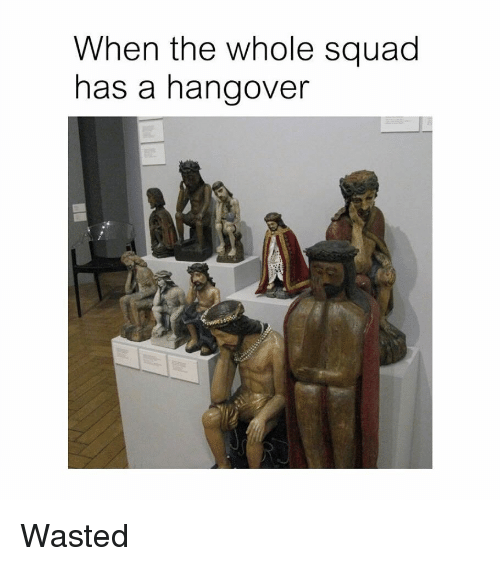 When The Whole Squad: When the whole squad  has a hangover Wasted