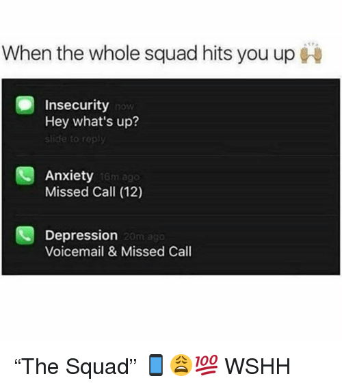 """When The Whole Squad: When the whole squad hits you up  Insecurity  Hey what's up?  slide to reply  Anxiety  Missed Call (12)  16m ago  Depression  Voicemail& Missed Call  20m ago """"The Squad"""" 📱😩💯 WSHH"""