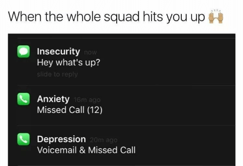 Squad, Anxiety, and Depression: When the whole squad hits you up  Insecurity now  Hey what's up?  slide to reply  Anxiety  Missed Call (12)  16m ago  Depression  Voicemail & Missed Call  20m ago