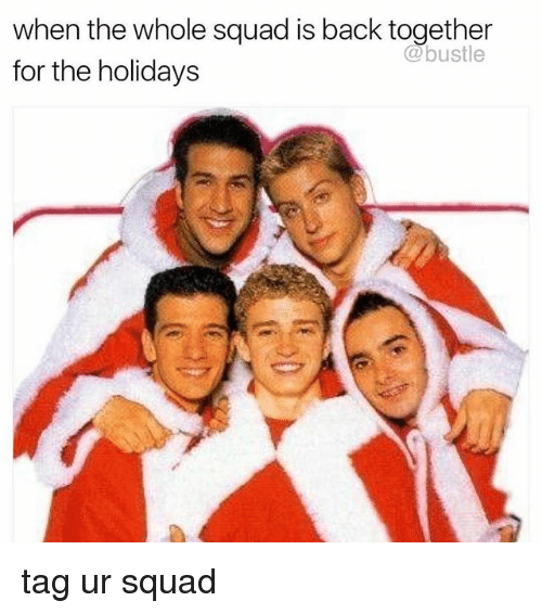 When The Whole Squad: when the whole squad is back together  for the holidays  @bustle tag ur squad