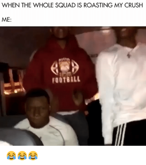 When The Whole Squad: WHEN THE WHOLE SQUAD IS ROASTING MY CRUSH  ME:  FOOTBALL 😂😂😂