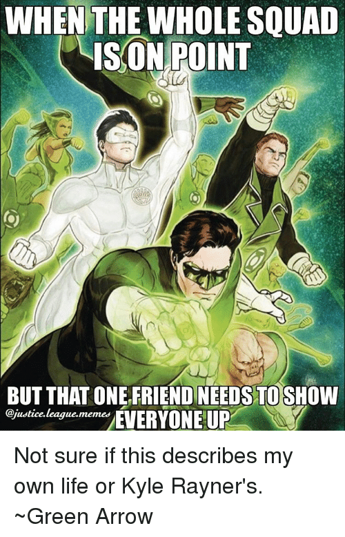 Arrow, Justice League, and League: WHEN THE WHOLE SQUAD  ISON POINT  BUT THAT ONE FRIEND NEEDS TO SHOW  @justice. league.  memes  EVERYONE UP Not sure if this describes my own life or Kyle Rayner's. ~Green Arrow