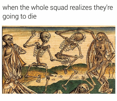 When The Whole Squad: when the whole squad realizes they're  going to die