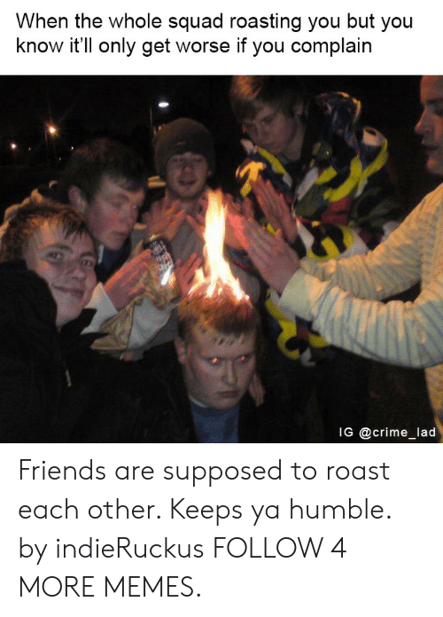 When The Whole Squad: When the whole squad roasting you but you  know it'll only get worse if you complain  IG @crime_lad Friends are supposed to roast each other. Keeps ya humble. by indieRuckus FOLLOW 4 MORE MEMES.
