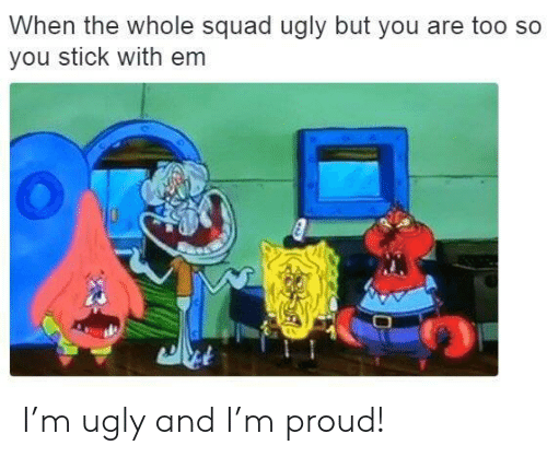 When The Whole Squad: When the whole squad ugly but you are too so  you stick with em I'm ugly and I'm proud!