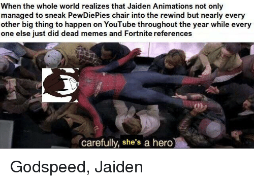 Memes, youtube.com, and World: When the whole world realizes that Jaiden Animations not only  managed to sneak PewDiePies chair into the rewind but nearly every  other big thing to happen on YouTube throughout the year while every  one else iust did dead memes and Fortnite references  carefully, she's a hero Godspeed, Jaiden