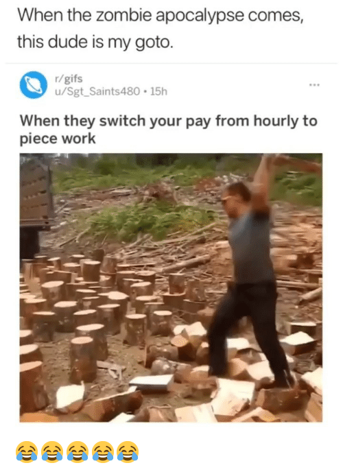 Dude, Work, and Gifs: When the zombie apocalypse comes,  this dude is my goto.  r/gifs  u/Sgt Saints480 15h  When they switch your pay from hourly to  piece work 😂😂😂😂😂