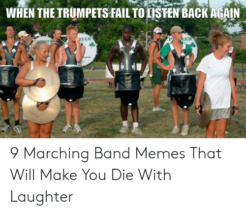 Marching Band Memes: WHEN THEIRUMPETS FAILTO LISTEN BACK AGAIN  EER 9 Marching Band Memes That Will Make You Die With Laughter