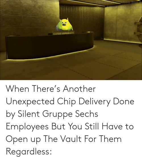 the vault: When There's Another Unexpected Chip Delivery Done by Silent Gruppe Sechs Employees But You Still Have to Open up The Vault For Them Regardless:
